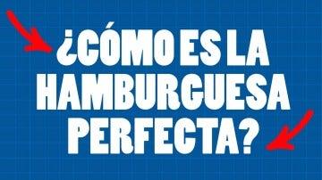 ¿Cómo es la hamburguesa perfecta?